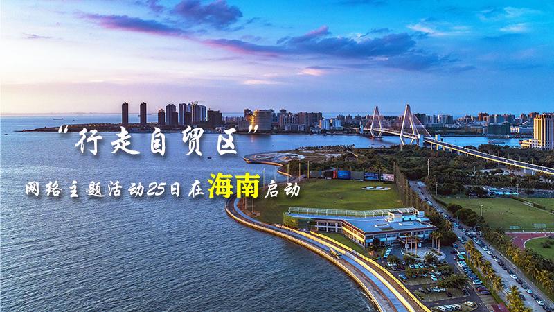 """""""行走自貿區""""網絡主題活動25日在海南啟動"""
